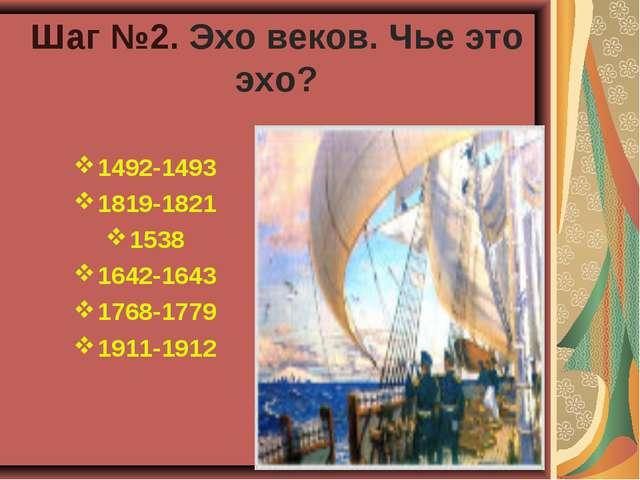 Шаг №2. Эхо веков. Чье это эхо? 1492-1493 1819-1821 1538 1642-1643 1768-1779...