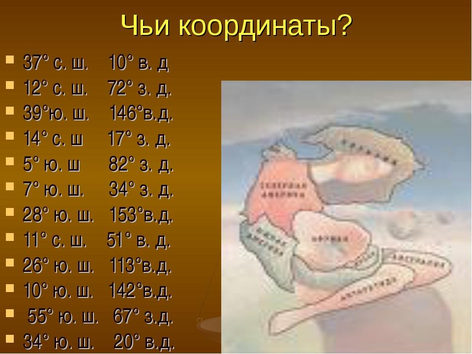 Чьи координаты? 37° с. ш. 10° в. д 12° с. ш. 72° з. д. 39°ю. ш. 146°в.д. 14°...