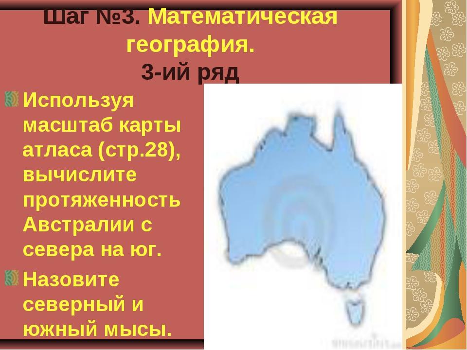 Шаг №3. Математическая география. 3-ий ряд Используя масштаб карты атласа (ст...