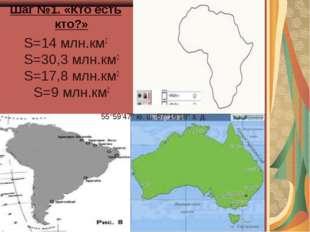 Шаг №1. «Кто есть кто?» S=14 млн.км2 S=30,3 млн.км2 S=17,8 млн.км2 S=9 млн.к