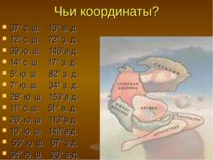 Чьи координаты? 37° с. ш. 10° в. д 12° с. ш. 72° з. д. 39°ю. ш. 146°в.д. 14°