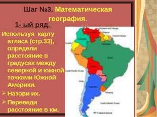 Шаг №3. Математическая география. 1- ый ряд. Используя карту атласа (стр.33),