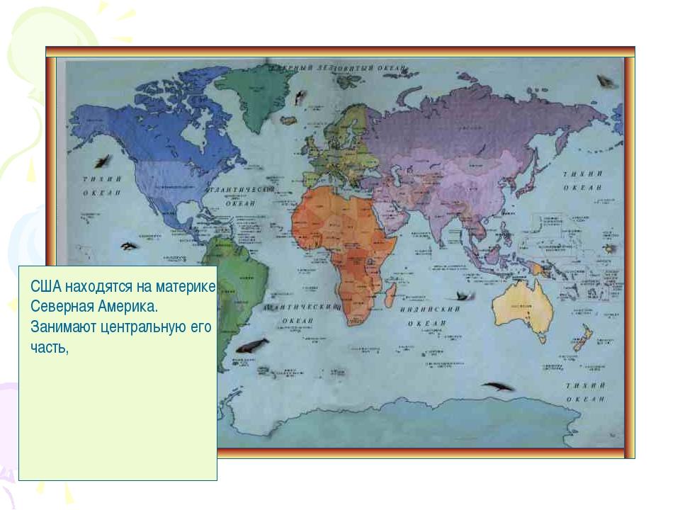 США находятся на материке Северная Америка. Занимают центральную его часть,