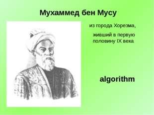 из города Хорезма, живший в первую половину IX века algorithm Мухаммед бен Мусу