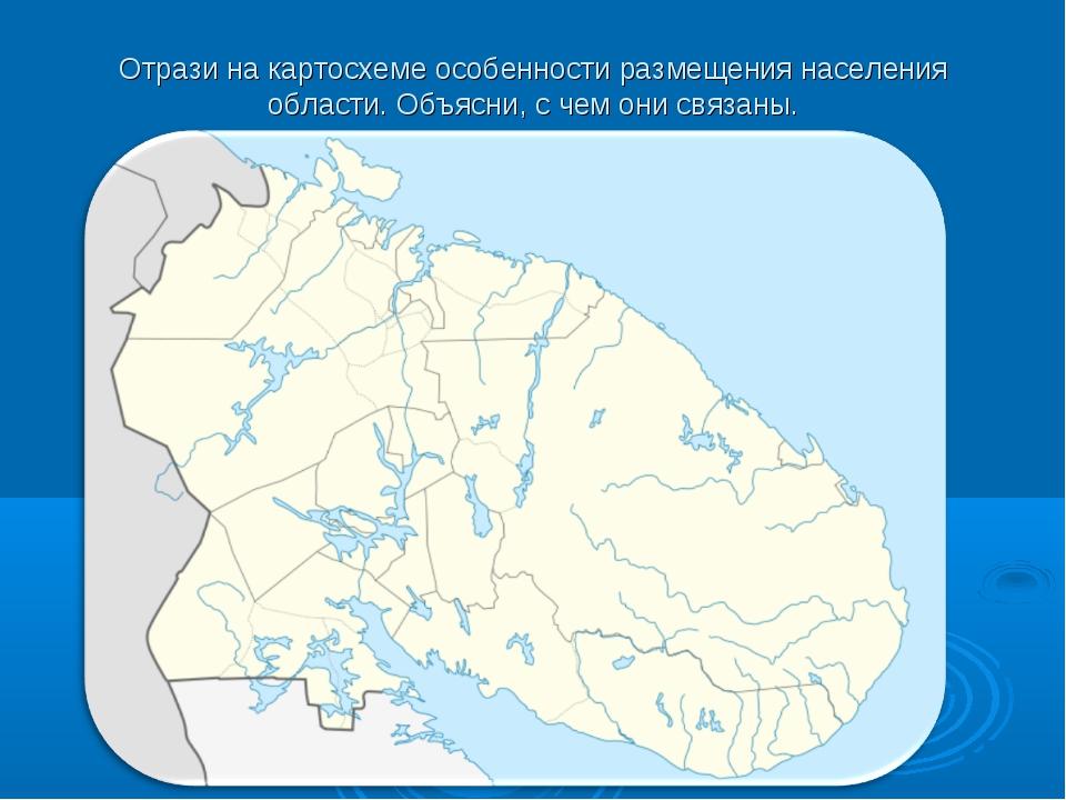 Отрази на картосхеме особенности размещения населения области. Объясни, с чем...