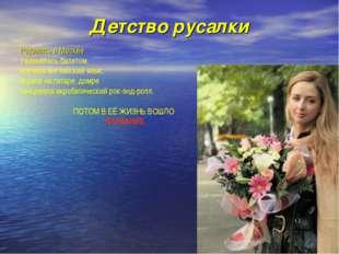 Детство русалки Родилась в Москве Увлекалась балетом, изучала английский язык