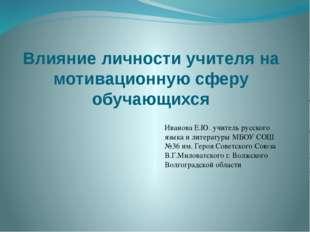 Влияние личности учителя на мотивационную сферу обучающихся Иванова Е.Ю. учит