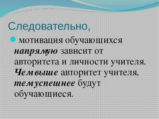 Следовательно, мотивация обучающихся напрямую зависит от авторитета и личност...