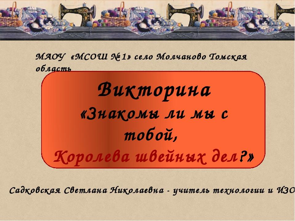 Викторина «Знакомы ли мы с тобой, Королева швейных дел?» МАОУ «МСОШ № 1» село...