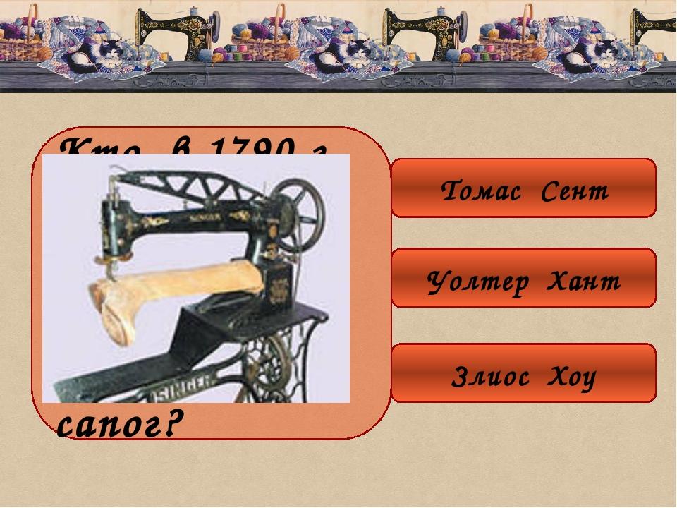 Кто в 1790 г. изобрёл швейную машину для пошива сапог? Томас Сент Уолтер Хант...
