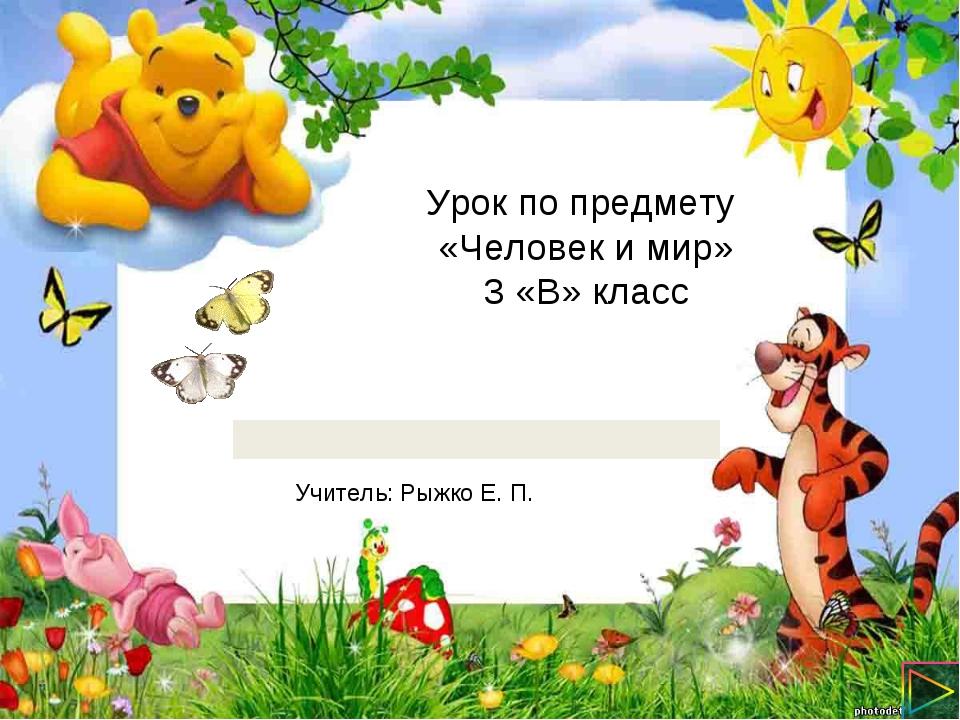 Урок по предмету «Человек и мир» 3 «В» класс Учитель: Рыжко Е. П.
