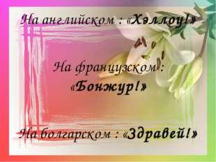 На английском : «Хэллоу!» На французском : «Бонжур!» На болгарском : «Здравей!»