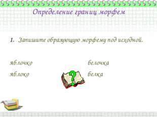 Определение границ морфем Запишите образующую морфему под исходной. яблочко б