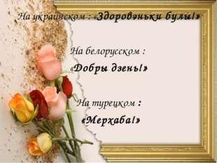 На украинском : «Здоровэньки булы!» На белорусском : «Добры дзень!» На турецк