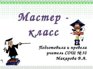 Мастер - класс Подготовила и провела учитель СОШ № 32 Макарова В.А.