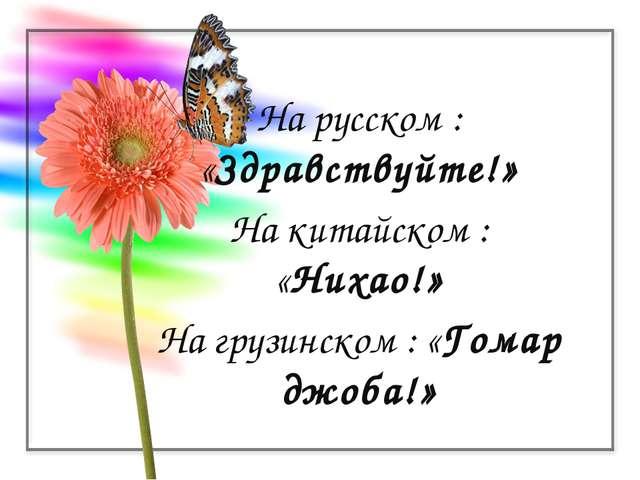 На русском : «Здравствуйте!» На китайском : «Нихао!» На грузинском : «Гомар д...