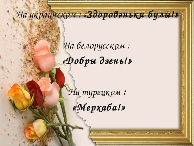 На украинском : «Здоровэньки булы!» На белорусском : «Добры дзень!» На турецк...