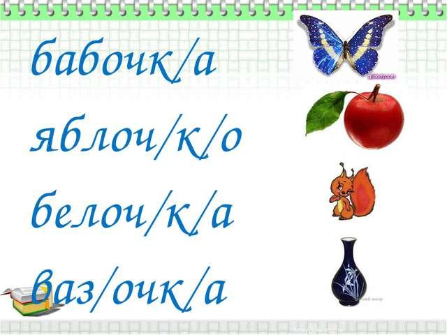 бабочк/а яблоч/к/о белоч/к/а ваз/очк/а