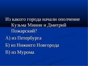 Из какого города начали ополчение Кузьма Минин и Дмитрий Пожарский? А) из Пет