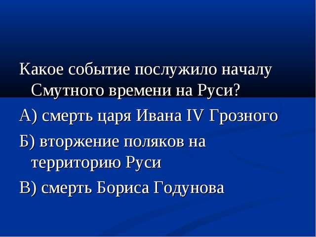 Какое событие послужило началу Смутного времени на Руси? А) смерть царя Ивана...