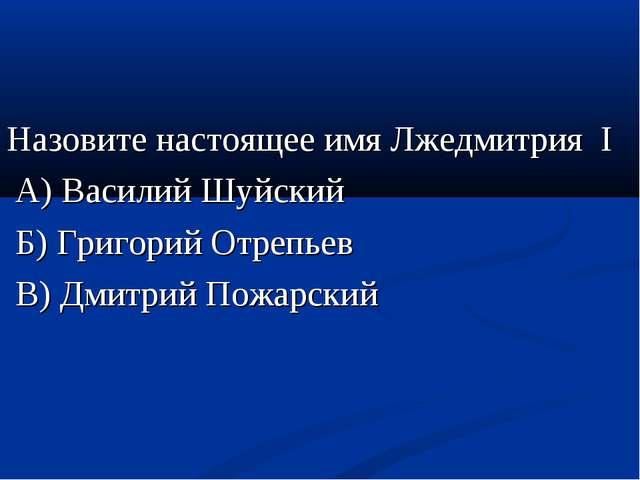 Назовите настоящее имя Лжедмитрия I А) Василий Шуйский Б) Григорий Отрепьев В...