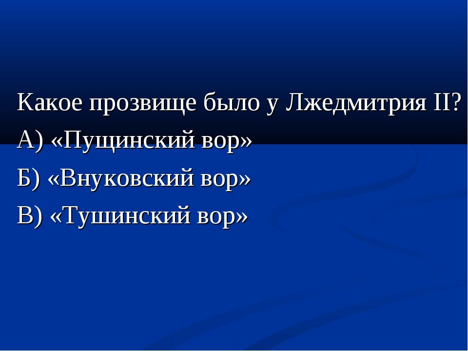 Какое прозвище было у Лжедмитрия II? А) «Пущинский вор» Б) «Внуковский вор» В...