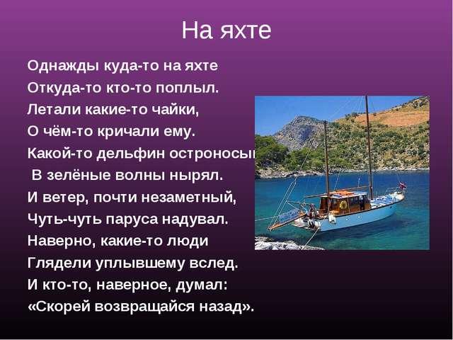 На яхте Однажды куда-то на яхте Откуда-то кто-то поплыл. Летали какие-то чайк...