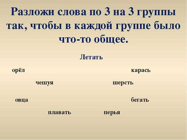 Разложи слова по 3 на 3 группы так, чтобы в каждой группе было что-то общее....