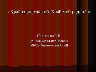 «Край воронежский. Край мой родной.» Польченко Е.В. учитель начальных классов