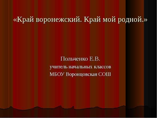 «Край воронежский. Край мой родной.» Польченко Е.В. учитель начальных классов...
