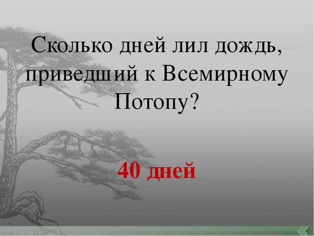 Сколько дней лил дождь, приведший к Всемирному Потопу? 40 дней
