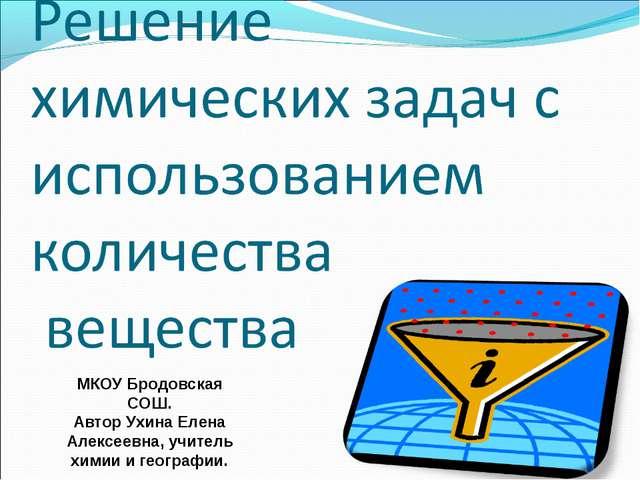 МКОУ Бродовская СОШ. Автор Ухина Елена Алексеевна, учитель химии и географии.