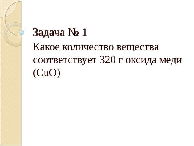Задача № 1 Какое количество вещества соответствует 320 г оксида меди (CuO)
