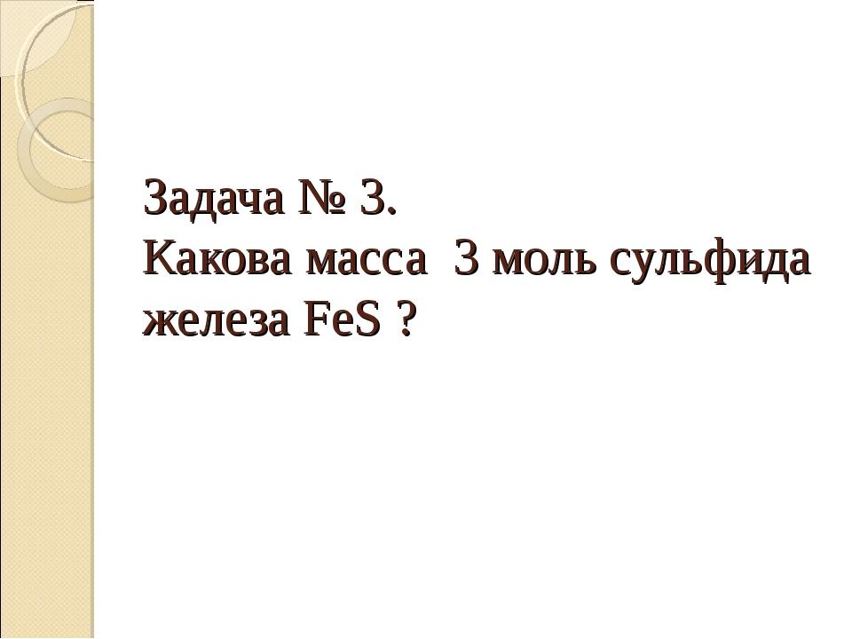 Задача № 3. Какова масса 3 моль сульфида железа FeS ?