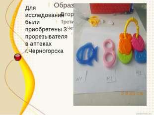 Для исследования были приобретены 3 прорезывателя в аптеках г.Черногорска
