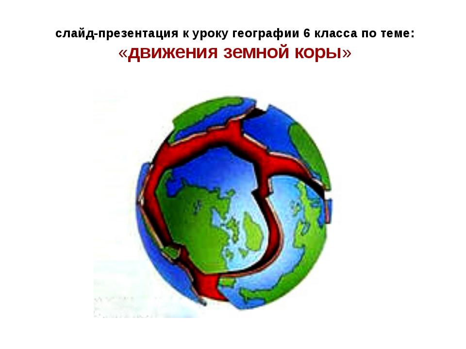 слайд-презентация к уроку географии 6 класса по теме: «движения земной коры»