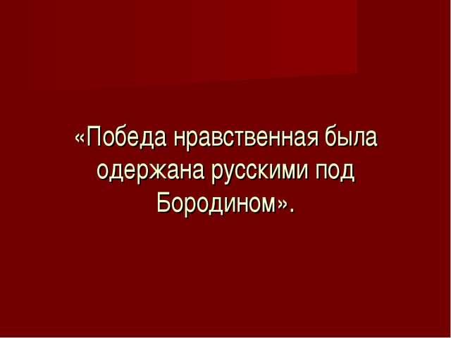«Победа нравственная была одержана русскими под Бородином».