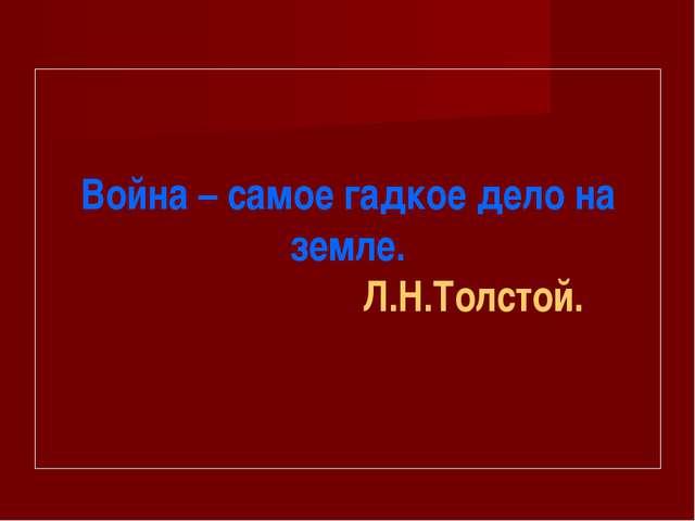 Война – самое гадкое дело на земле. Л.Н.Толстой.
