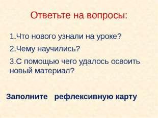 Ответьте на вопросы: 1.Что нового узнали на уроке? 2.Чему научились? 3.С помо