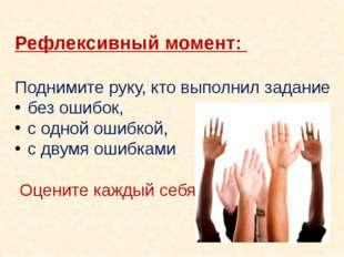 Рефлексивный момент: Поднимите руку, кто выполнил задание без ошибок, с одно