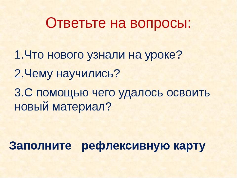 Ответьте на вопросы: 1.Что нового узнали на уроке? 2.Чему научились? 3.С помо...