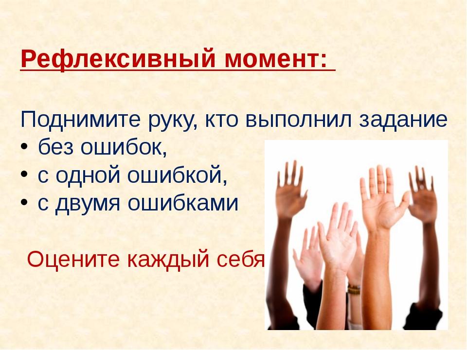 Рефлексивный момент: Поднимите руку, кто выполнил задание без ошибок, с одно...