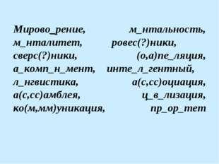 Мирово_рение, м_нтальность, м_нталитет, ровес(?)ники, сверс(?)ники, (о,а)пе_л
