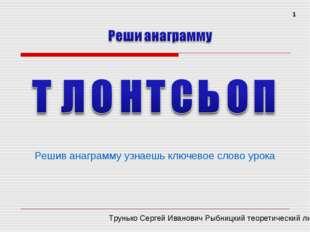 Решив анаграмму узнаешь ключевое слово урока 1 Трунько Сергей Иванович Рыбниц