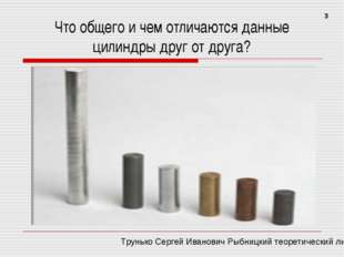 Что общего и чем отличаются данные цилиндры друг от друга? 3 Трунько Сергей И