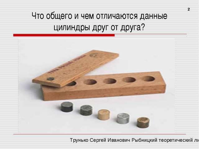 Что общего и чем отличаются данные цилиндры друг от друга? 2 Трунько Сергей И...
