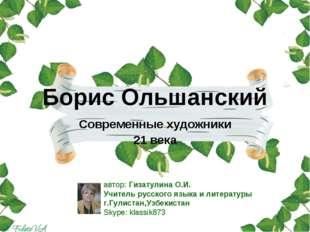 Борис Ольшанский Современные художники 21 века автор: Гизатулина О.И. Учитель