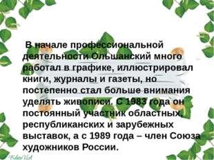 В начале профессиональной деятельности Ольшанский много работал в графике, и