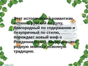 Этот исторический романтизм, истинно русский по духу, благородный по содержа
