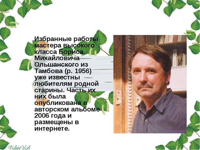 Избранные работы мастера высокого класса Бориса Михайловича Ольшанского из Т...